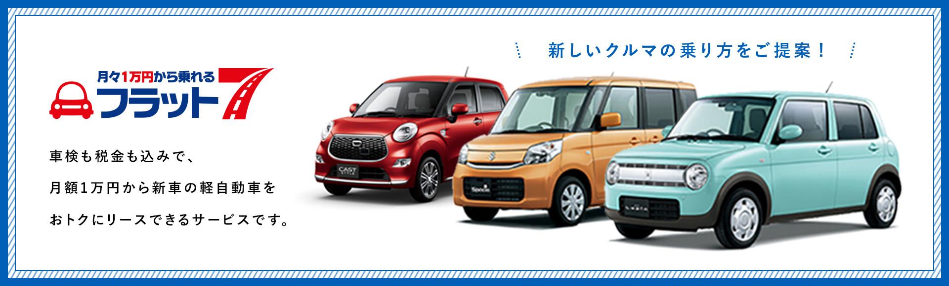 月々1万円から乗れるフラット7 車検も税金も込みで、月額1万円から新車の軽自動車をおトクにリースできるサービスです。